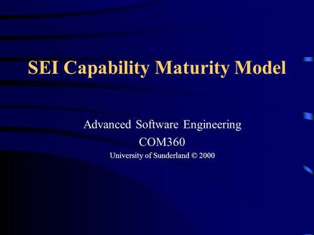 1 SEI Capability Maturity Model Advanced Software Engineering COM360 University of Sunderland © 2000.