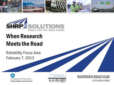 SHRP2 Reliability Implementation | February 2013 When Research Meets the Road Reliability Focus Area February 7, 2013.