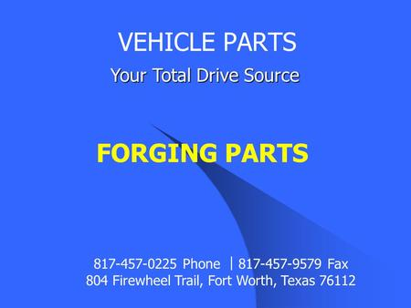FORGING PARTS VEHICLE PARTS Your Total Drive Source 817-457-0225 Phone ︱ 817-457-9579 Fax 804 Firewheel Trail, Fort Worth, Texas 76112.