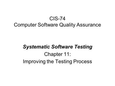 CIS-74 Computer Software Quality Assurance Systematic Software Testing Chapter 11: Improving the Testing Process.