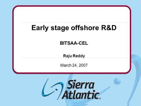 Confidential© 2004 Sierra Atlantic, Inc. Early stage offshore R&D BITSAA-CEL Raju Reddy March 24, 2007.