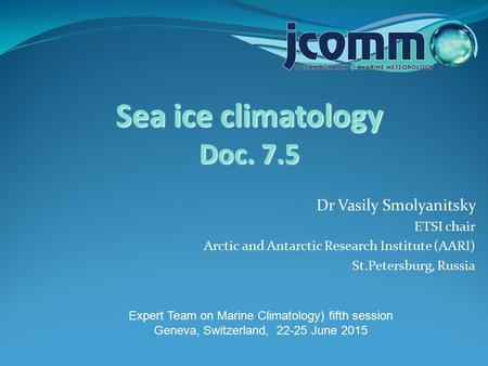 Dr Vasily Smolyanitsky ETSI chair Arctic and Antarctic Research Institute (AARI) St.Petersburg, Russia Sea ice climatology Doc. 7.5 Expert Team on Marine.