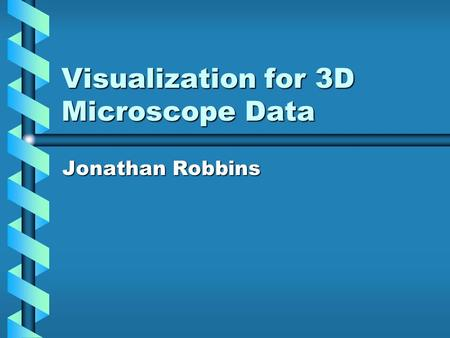 Visualization for 3D Microscope Data Jonathan Robbins.