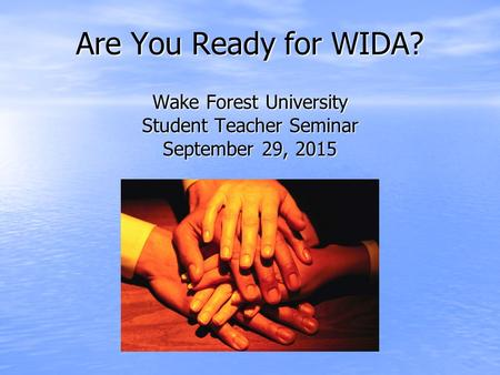 Are You Ready for WIDA? Wake Forest University Student Teacher Seminar September 29, 2015.