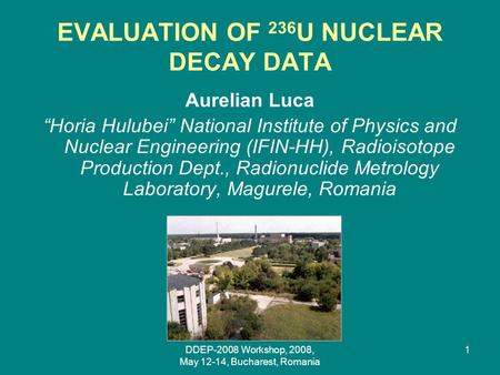 "DDEP-2008 Workshop, 2008, May 12-14, Bucharest, Romania 1 EVALUATION OF 236 U NUCLEAR DECAY DATA Aurelian Luca ""Horia Hulubei"" National Institute of Physics."