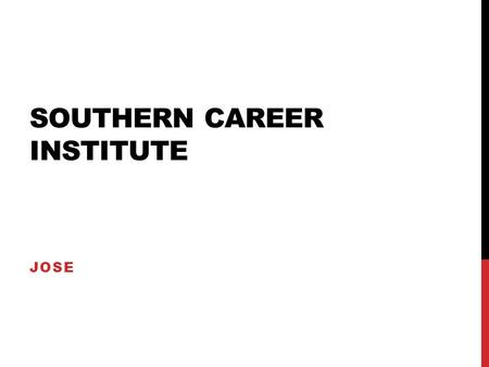SOUTHERN CAREER INSTITUTE JOSE. LOCATION Southern Careers Institute has been a tradition of career training in Texas for over 50 years. Their professional.