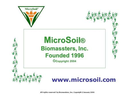 M icro S oil ® Biomassters, Inc. Founded 1996 © Copyright 2004 www.microsoil.com All rights reserved by Biomassters, Inc. Copyright ©January 2006.