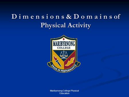 Maribyrnong College Physical Education D i m e n s i o n s & D o m a i n s of Physical Activity.
