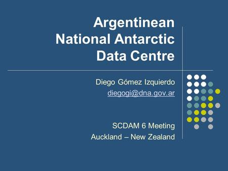 Argentinean National Antarctic Data Centre Diego Gómez Izquierdo SCDAM 6 Meeting Auckland – New Zealand.