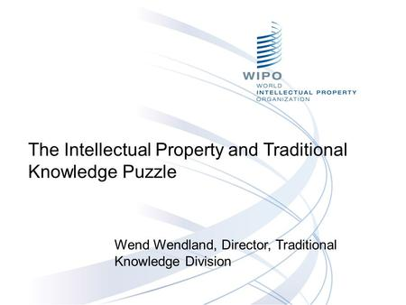 The Intellectual Property and Traditional Knowledge Puzzle Wend Wendland, Director, Traditional Knowledge Division.