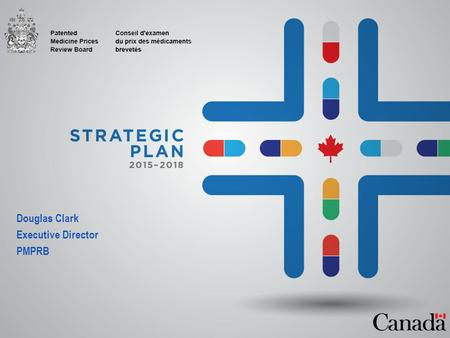 Douglas Clark Executive Director PMPRB. Why a Strategic Plan? Canada, like many countries, faces rising health care costs, as payers struggle to reconcile.