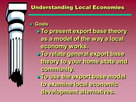 Understanding Local Economies Goals To present export base theory as a model of the way a local economy works. To relate general export base theory to.