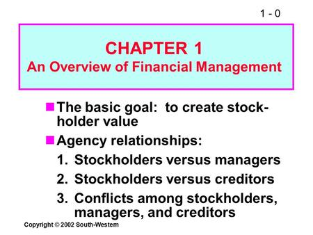 1 - 0 Copyright © 2002 South-Western The basic goal: to create stock- holder value Agency relationships: 1.Stockholders versus managers 2.Stockholders.