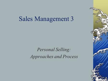 Sales Management 3 Personal Selling: Approaches and Process.