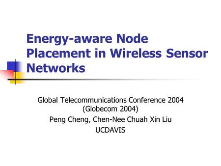 Energy-aware Node Placement in Wireless Sensor Networks Global Telecommunications Conference 2004 (Globecom 2004) Peng Cheng, Chen-Nee Chuah Xin Liu UCDAVIS.