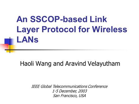 An SSCOP-based Link Layer Protocol for Wireless LANs Haoli Wang and Aravind Velayutham IEEE Global Telecommunications Conference 1-5 December, 2003 San.