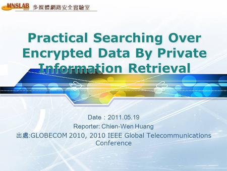 多媒體網路安全實驗室 Practical Searching Over Encrypted Data By Private Information Retrieval Date:2011.05.19 Reporter: Chien-Wen Huang 出處: GLOBECOM 2010, 2010 IEEE.