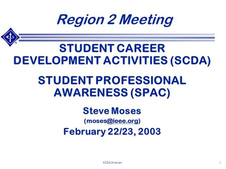 SCDA Overview1 Region 2 Meeting STUDENT CAREER DEVELOPMENT ACTIVITIES (SCDA) STUDENT PROFESSIONAL AWARENESS (SPAC) Steve Moses February.