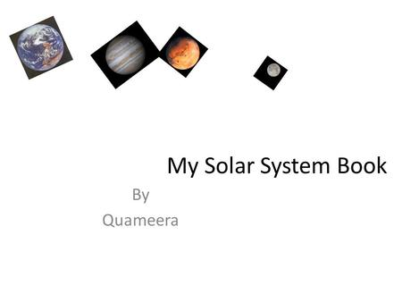 My Solar System Book By Quameera. What I Know About the Sun The sun is closest to Earth. The sun makes the plants grow. The sun keeps us warm.