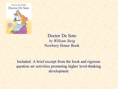 Doctor De Soto by William Steig Newbery Honor Book Included: A brief excerpt from the book and rigorous question set activities promoting higher level-thinking.