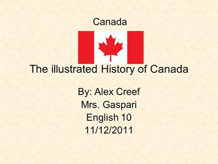 The illustrated History of Canada By: Alex Creef Mrs. Gaspari English 10 11/12/2011 Canada.