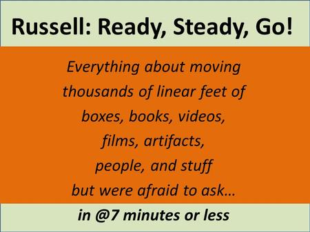 Russell: Ready, Steady, Go! Everything about moving thousands of linear feet of boxes, books, videos, films, artifacts, people, and stuff but were afraid.
