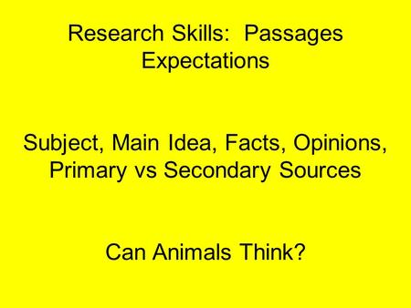 Research Skills: Passages Expectations Subject, Main Idea, Facts, Opinions, Primary vs Secondary Sources Can Animals Think?
