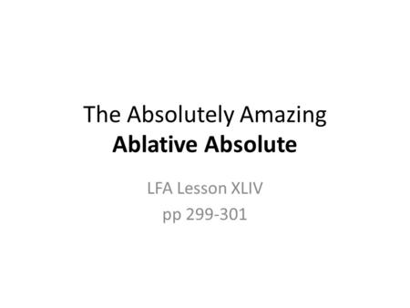 The Absolutely Amazing Ablative Absolute LFA Lesson XLIV pp 299-301.