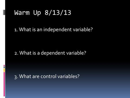 Warm Up 8/13/13 <strong>1</strong>. What is an independent variable? 2. What is a dependent variable? 3. What are control variables?
