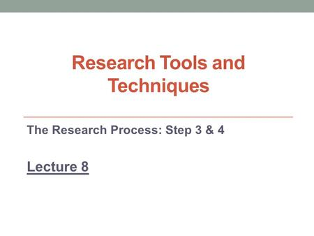 Research Tools and Techniques The Research Process: Step 3 & 4 Lecture 8.