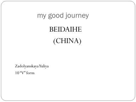 "My good journey Zadolyanskaya Yuliya 10 ""V"" form BEIDAIHE (CHINA)"