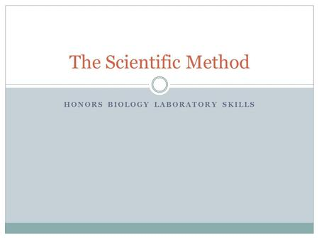 HONORS BIOLOGY LABORATORY SKILLS The Scientific Method.
