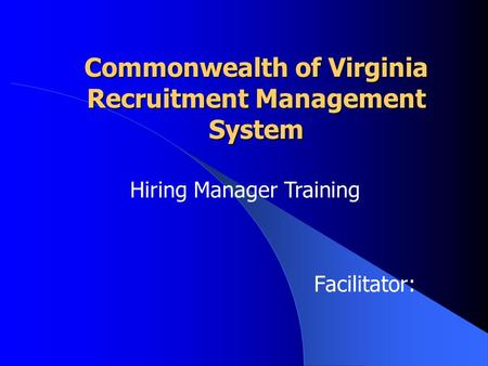 Commonwealth of Virginia Recruitment Management System Facilitator: Hiring Manager Training.