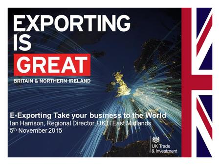 E-Exporting Take your business to the World Ian Harrison, Regional Director, UKTI East Midlands 5 th November 2015.