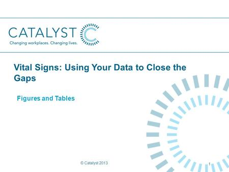 Vital Signs: Using Your Data to Close the Gaps Figures and Tables © Catalyst 2013 1.