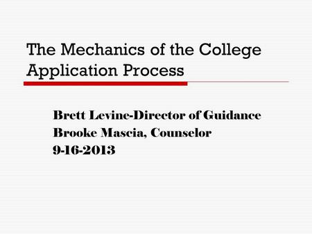 The Mechanics of the College Application Process Brett Levine-Director of Guidance Brooke Mascia, Counselor 9-16-2013.