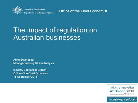 The impact of regulation on Australian businesses Abrie Swanepoel Manager Industry & Firm Analysis Industry Economics Branch Office of the Chief Economist.