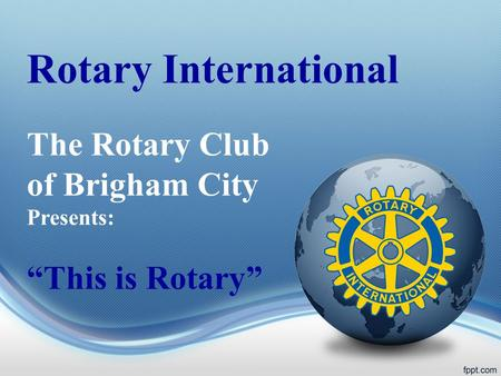 Rotary International The Rotary Club of Brigham City Presents: