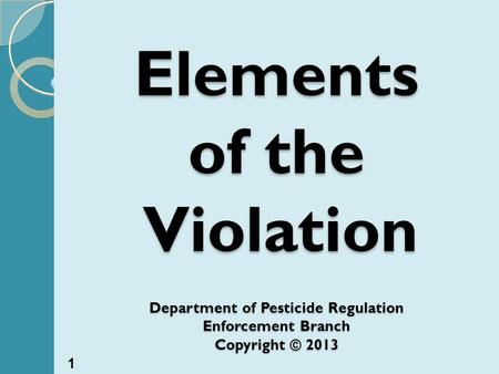 Elements of the Violation Department of Pesticide Regulation Enforcement Branch Copyright © 2013 1.