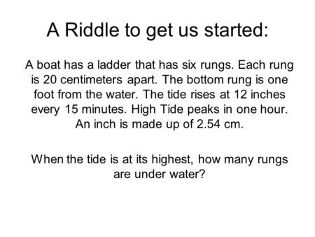 A Riddle to get us started: A boat has a ladder that has six rungs. Each rung is 20 centimeters apart. The bottom rung is one foot from the water. The.