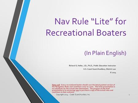 "Nav Rule ""Lite"" for Recreational Boaters (In Plain English) Richard G. Heller, J.D., Ph.D., Public Education Instructor U.S. Coast Guard Auxiliary, District."