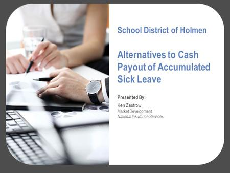 Alternatives to Cash Payout of Accumulated Sick Leave Presented By: Ken Zastrow Market Development National Insurance Services School District of Holmen.