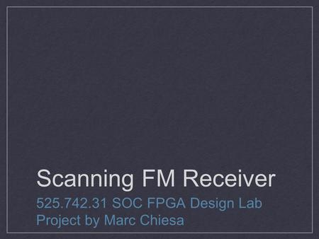 Scanning FM Receiver 525.742.31 SOC FPGA Design Lab Project by Marc Chiesa.
