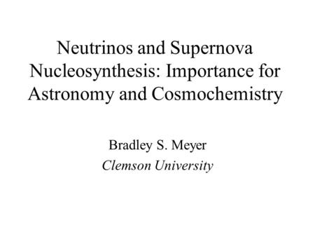 Neutrinos and Supernova Nucleosynthesis: Importance for Astronomy and Cosmochemistry Bradley S. Meyer Clemson University.
