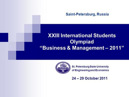 "XXIII International Students Olympiad ""Business & Management – 2011"" St. Petersburg State University of Engineering and Economics 24 – 29 October 2011."