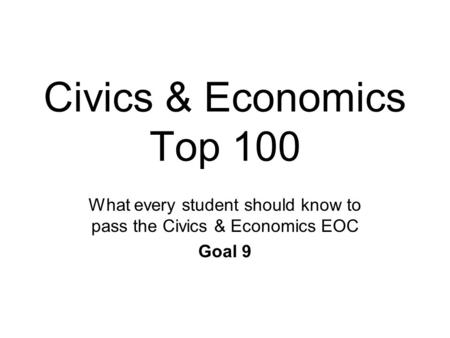 Civics & Economics Top 100 What every student should know to pass the Civics & Economics EOC Goal 9.