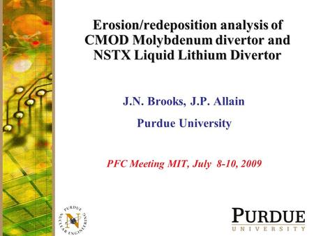 Erosion/redeposition analysis of CMOD Molybdenum divertor and NSTX Liquid Lithium Divertor J.N. Brooks, J.P. Allain Purdue University PFC Meeting MIT,