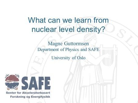 What can we learn from nuclear level density? Magne Guttormsen Department of Physics and SAFE University of Oslo.