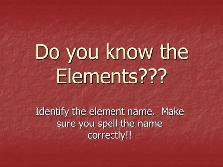 Do you know the Elements??? Identify the element name. Make sure you spell the name correctly!!