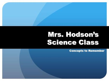 Mrs. Hodson's Science Class Concepts to Remember.